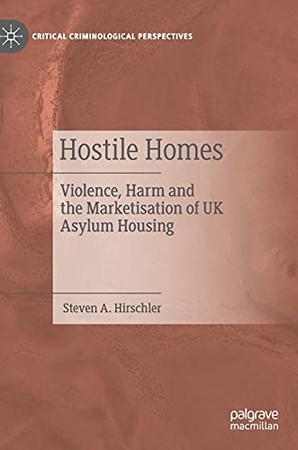 Hostile Homes: Violence, Harm And The Marketisation Of Uk Asylum Housing (Critical Criminological Perspectives)