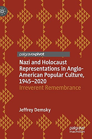 Nazi And Holocaust Representations In Anglo-American Popular Culture, 1945–2020: Irreverent Remembrance (Palgrave Studies In Cultural Heritage And Conflict)