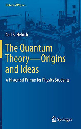 The Quantum Theory?Origins And Ideas: A Historical Primer For Physics Students (History Of Physics)