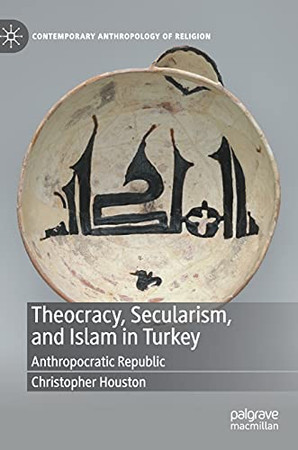 Theocracy, Secularism, And Islam In Turkey: Anthropocratic Republic (Contemporary Anthropology Of Religion)