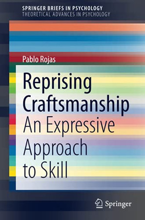 Reprising Craftsmanship: An Expressive Approach To Skill (Springerbriefs In Psychology)