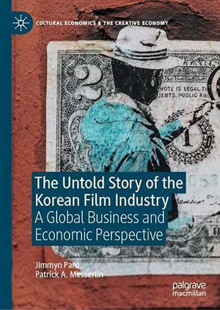 The Untold Story Of The Korean Film Industry: A Global Business And Economic Perspective (Cultural Economics & The Creative Economy)