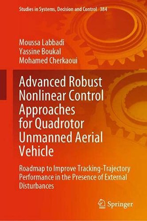 Advanced Robust Nonlinear Control Approaches For Quadrotor Unmanned Aerial Vehicle: Roadmap To Improve Tracking-Trajectory Performance In The Presence ... In Systems, Decision And Control, 384)