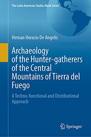 Archaeology Of The Hunter-Gatherers Of The Central Mountains Of Tierra Del Fuego: A Techno-Functional And Distributional Approach (The Latin American Studies Book Series)