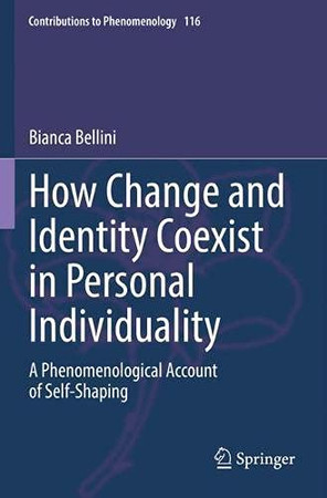 How Change And Identity Coexist In Personal Individuality: A Phenomenological Account Of Self-Shaping (Contributions To Phenomenology, 116)