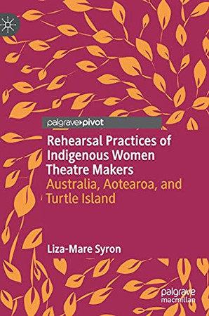 Rehearsal Practices Of Indigenous Women Theatre Makers: Australia, Aotearoa, And Turtle Island