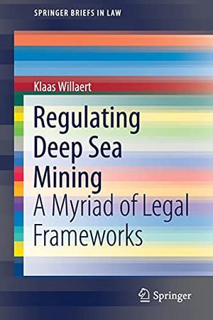 Regulating Deep Sea Mining: A Myriad Of Legal Frameworks (Springerbriefs In Law)