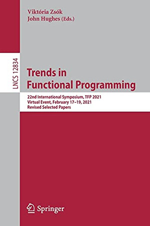 Trends In Functional Programming: 22Nd International Symposium, Tfp 2021, Virtual Event, February 17–19, 2021, Revised Selected Papers (Lecture Notes In Computer Science, 12834)