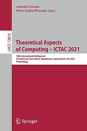 Theoretical Aspects Of Computing – Ictac 2021: 18Th International Colloquium, Virtual Event, Nur-Sultan, Kazakhstan, September 8–10, 2021, Proceedings (Lecture Notes In Computer Science, 12819)