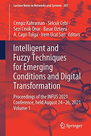 Intelligent And Fuzzy Techniques For Emerging Conditions And Digital Transformation: Proceedings Of The Infus 2021 Conference, Held August 24-26, ... (Lecture Notes In Networks And Systems, 307)
