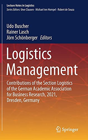 Logistics Management: Contributions Of The Section Logistics Of The German Academic Association For Business Research, 2021, Dresden, Germany (Lecture Notes In Logistics)
