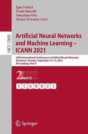 Artificial Neural Networks And Machine Learning – Icann 2021: 30Th International Conference On Artificial Neural Networks, Bratislava, Slovakia, ... Ii (Lecture Notes In Computer Science, 12892)