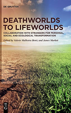 Deathworlds To Lifeworlds: Collaboration With Strangers For Personal, Social And Ecological Transformation