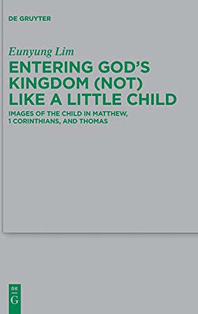 Entering Gods Kingdom (Not) Like A Little Child: Images Of The Child In Matthew, 1 Corinthians, And Thomas (Beihefte Zur Zeitschrift Für Die Neutestamentliche Wissensch)