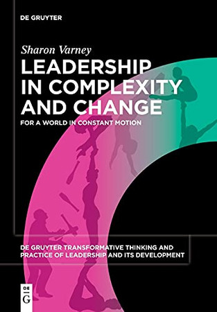 Leadership In Complexity And Change: For A World In Constant Motion (Issn) (De Gruyter Transformative Thinking And Practice Of Leadership And Its Development, 1)