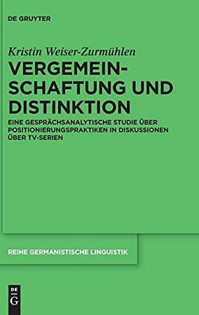 Vergemeinschaftung Und Distinktion: Eine Gesprächsanalytische Studie Über Positionierungspraktiken In Diskussionen Über Tv-Serien (Reihe Germanistische Linguistik) (German Edition)