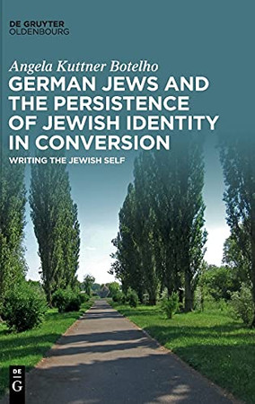 German Jews And The Persistence Of Jewish Identity In Conversion: Writing The Jewish Self