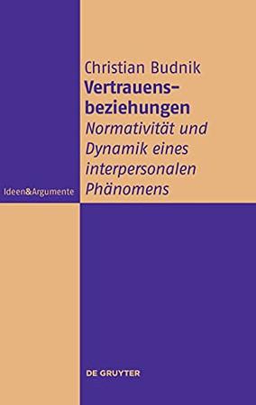 Vertrauensbeziehungen: Normativität Und Dynamik Eines Interpersonalen Phänomens (Ideen & Argumente) (German Edition)
