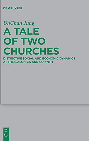A Tale Of Two Churches: Distinctive Social And Economic Dynamics At Thessalonica And Corinth (Beihefte Zur Zeitschrift Für Die Neutestamentliche Wissensch)