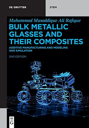 Bulk Metallic Glasses And Their Composites: Additive Manufacturing And Modeling And Simulation (De Gruyter Stem)
