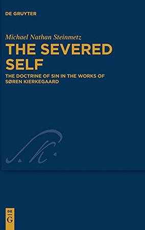 The Severed Self: The Doctrine Of Sin In The Works Of Søren Kierkegaard (Kierkegaard Studies. Monograph)