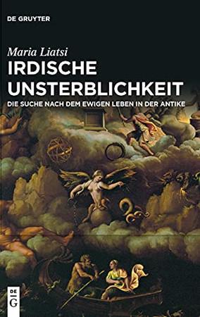 Irdische Unsterblichkeit: Die Suche Nach Dem Ewigen Leben In Der Antike (German Edition)