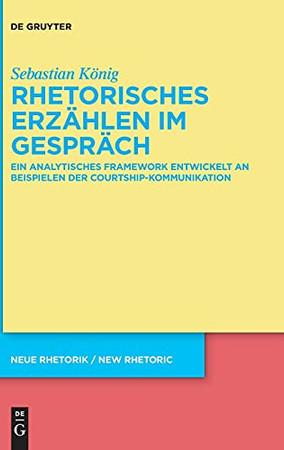 Rhetorisches Erzählen Im Gespräch: Ein Analytisches Framework Entwickelt An Beispielen Der Courtship-Kommunikation (Neue Rhetorik / New Rhetoric) (German Edition)