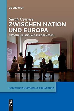 Zwischen Nation Und Europa: Nationalmuseen Als Europamedien (Medien Und Kulturelle Erinnerung) (German Edition)