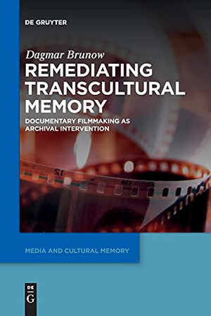 Remediating Transcultural Memory: Documentary Filmmaking As Archival Intervention (Media And Cultural Memory / Medien Und Kulturelle Erinnerung)