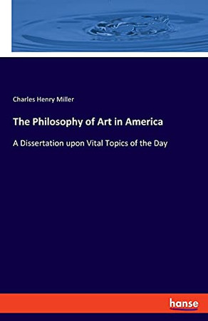 The Philosophy Of Art In America: A Dissertation Upon Vital Topics Of The Day