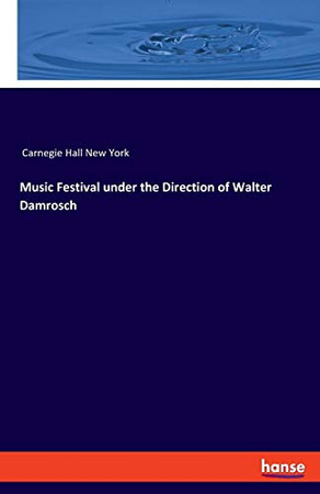 Music Festival Under The Direction Of Walter Damrosch: For The Inauguration Of The Music-Hall, New York