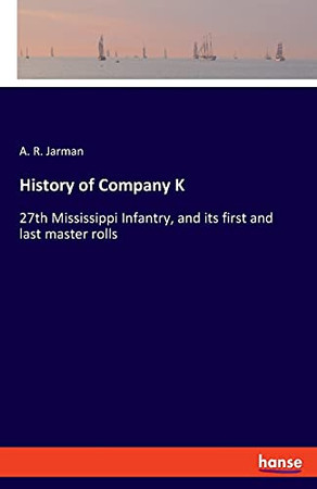 History Of Company K: 27Th Mississippi Infantry, And Its First And Last Master Rolls