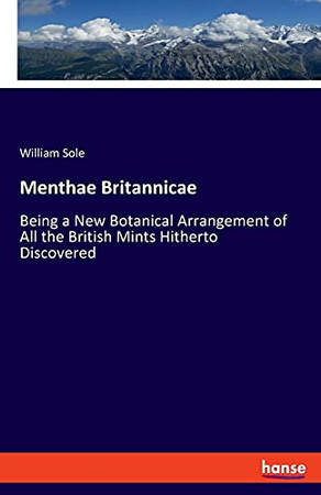Menthae Britannicae: Being A New Botanical Arrangement Of All The British Mints Hitherto Discovered