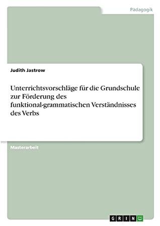 Unterrichtsvorschläge Für Die Grundschule Zur Förderung Des Funktional-Grammatischen Verständnisses Des Verbs (German Edition)