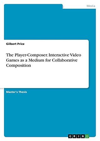 The Player-Composer. Interactive Video Games As A Medium For Collaborative Composition