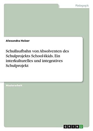 Schullaufbahn Von Absolventen Des Schulprojekts School4Kids. Ein Interkulturelles Und Integratives Schulprojekt (German Edition)