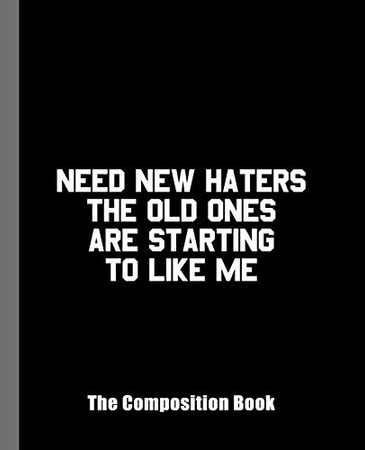 Need New Haters The Old Ones Are Starting to Like Me The Composition Book: An Adult Composition Book For Anyone Who Uses Haters as Fuel