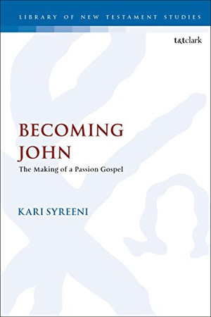 Becoming John: The Making of a Passion Gospel (The Library of New Testament Studies (590))