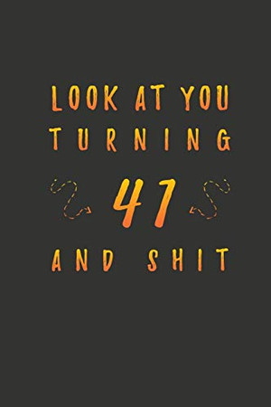 Look At You Turning 41 And Shit: 41 Years Old Gifts. 41th Birthday Funny Gift for Men and Women. Fun, Practical And Classy Alternative to a Card.