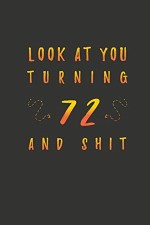 Look At You Turning 72 And Shit: 72 Years Old Gifts. 72nd Birthday Funny Gift for Men and Women. Fun, Practical And Classy Alternative to a Card.