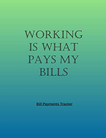 WORKING IS WHAT PAYS MY BILLS: Simple Monthly Bill Payments Checklist Organizer And Straight to the Point/ Size 8.5 x 11