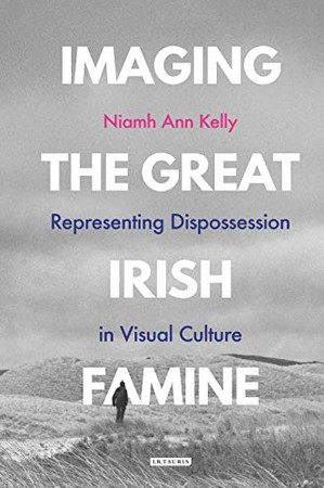 Imaging the Great Irish Famine: Representing Dispossession in Visual Culture