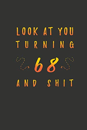 Look At You Turning 68 And Shit: 68 Years Old Gifts. 68th Birthday Funny Gift for Men and Women. Fun, Practical And Classy Alternative to a Card.