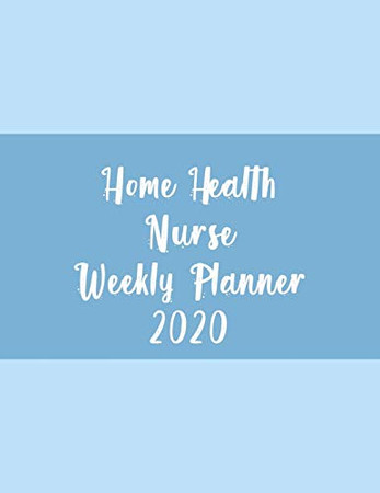 Home Health Nurse Weekly Planner 2020: Monthly Weekly Daily Scheduler Calendar January/December 2020  - Journal Notebook Organizer For Your Favorite Home Healthcare Nurse