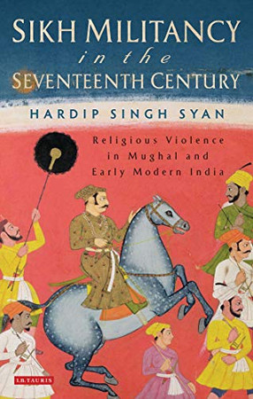 Sikh Militancy in the Seventeenth Century: Religious Violence in Mughal and Early Modern India