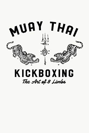 Muay Thai Kickboxing The Art Of 8 Limbs: Muay Thai Kickboxing and Martial Arts Fighting Workout Log