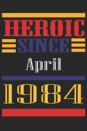 Heroic Since 1984 April Occasional Notebook Gift: A Tool For You To Satisfy Your Parents, Siblings, or Even Neighbors, At Least You Tried!