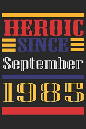 Heroic Since 1985 September Occasional Notebook Gift: A Tool For You To Satisfy Your Parents, Siblings, or Even Neighbors, At Least You Tried!