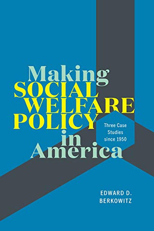 Making Social Welfare Policy in America: Three Case Studies since 1950