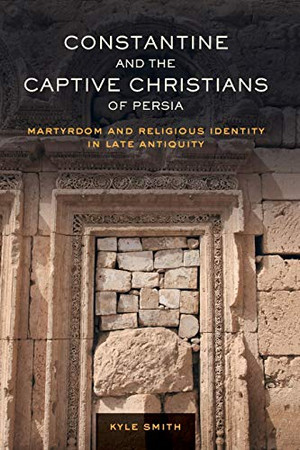 Constantine and the Captive Christians of Persia: Martyrdom and Religious Identity in Late Antiquity (Volume 57) (Transformation of the Classical Heritage)